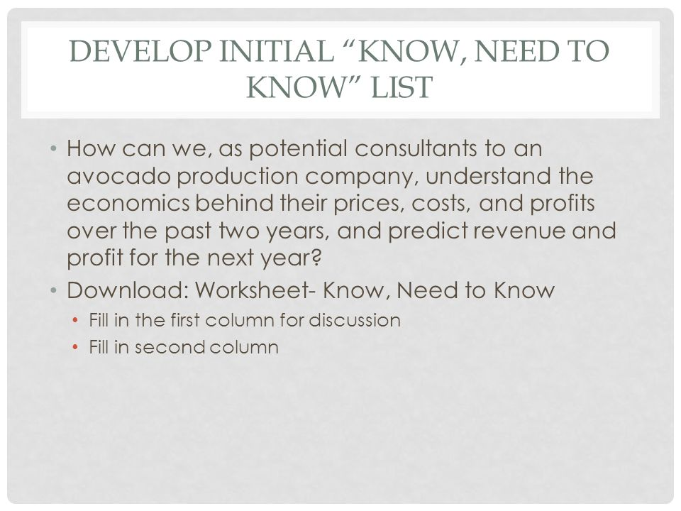 "DEVELOP INITIAL ""KNOW, NEED TO KNOW"" LIST How can we, as potential consultants to an avocado production company, understand the economics behind their"