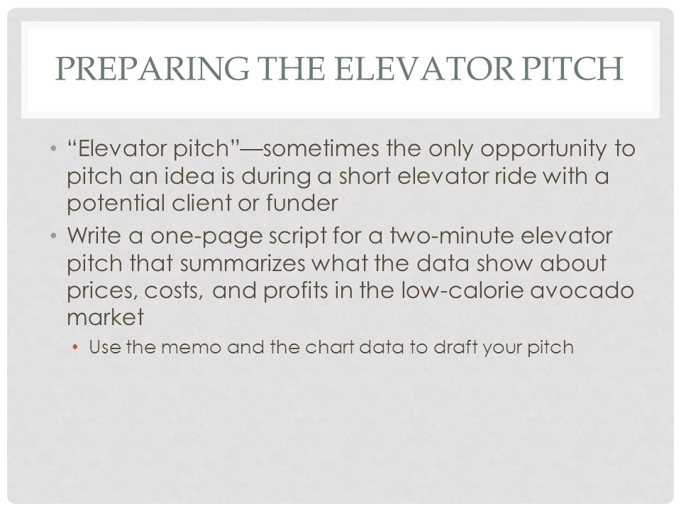 "PREPARING THE ELEVATOR PITCH ""Elevator pitch""—sometimes the only opportunity to pitch an idea is during a short elevator ride with a potential client"