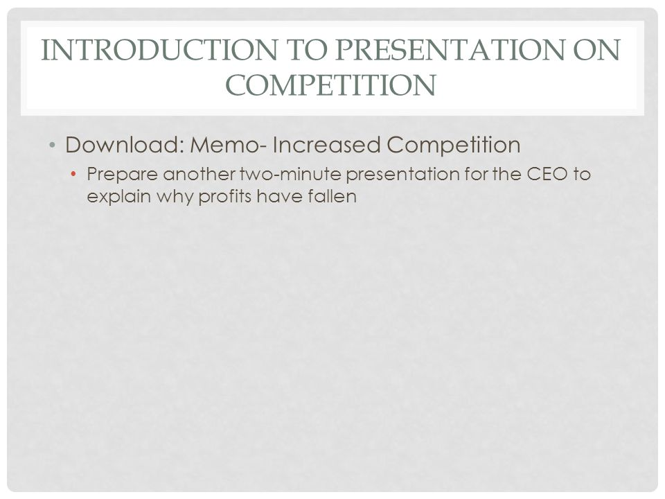 INTRODUCTION TO PRESENTATION ON COMPETITION Download: Memo- Increased Competition Prepare another two-minute presentation for the CEO to explain why profits have fallen