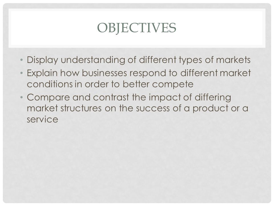 OBJECTIVES Display understanding of different types of markets Explain how businesses respond to different market conditions in order to better compet
