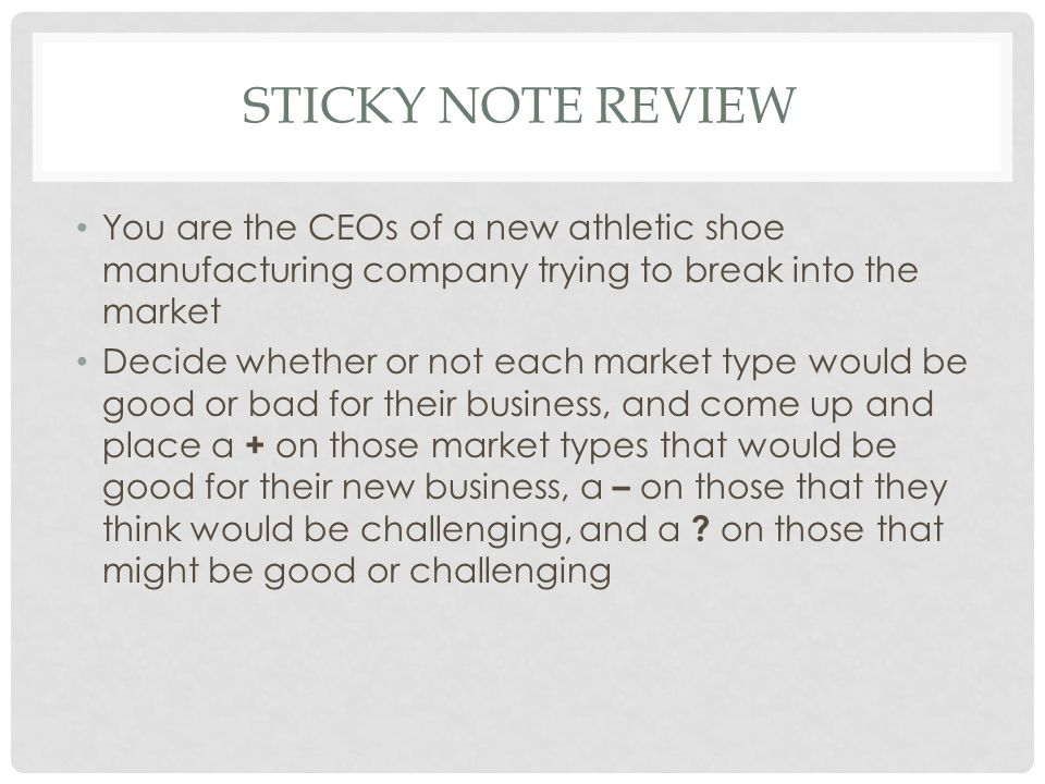 STICKY NOTE REVIEW You are the CEOs of a new athletic shoe manufacturing company trying to break into the market Decide whether or not each market type would be good or bad for their business, and come up and place a + on those market types that would be good for their new business, a – on those that they think would be challenging, and a .