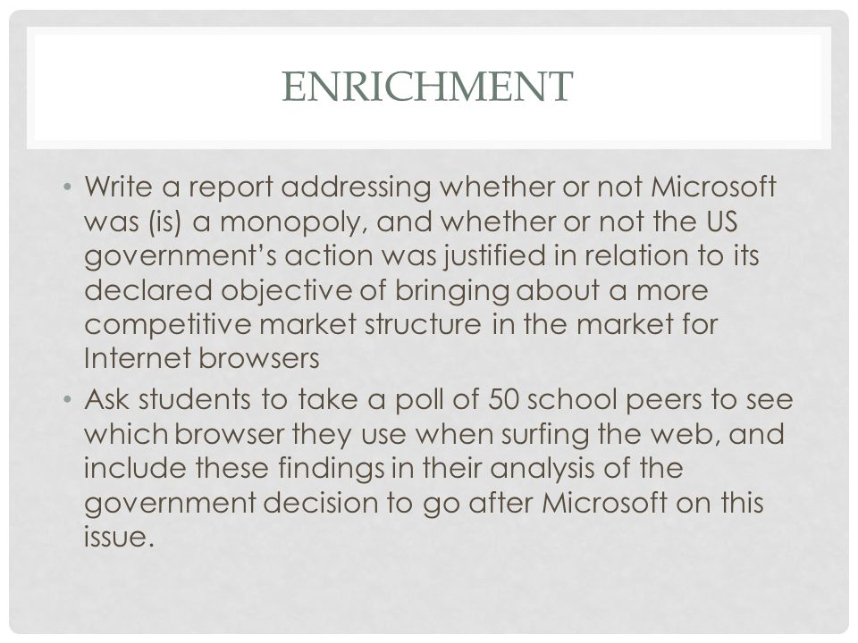 ENRICHMENT Write a report addressing whether or not Microsoft was (is) a monopoly, and whether or not the US government's action was justified in relation to its declared objective of bringing about a more competitive market structure in the market for Internet browsers Ask students to take a poll of 50 school peers to see which browser they use when surfing the web, and include these findings in their analysis of the government decision to go after Microsoft on this issue.
