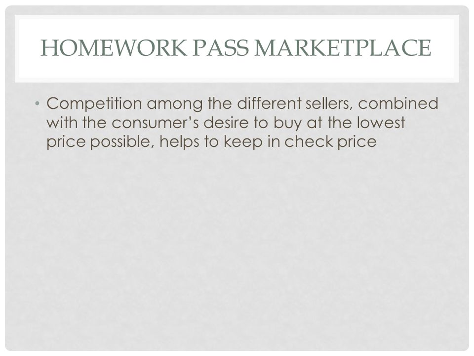 HOMEWORK PASS MARKETPLACE Competition among the different sellers, combined with the consumer's desire to buy at the lowest price possible, helps to keep in check price