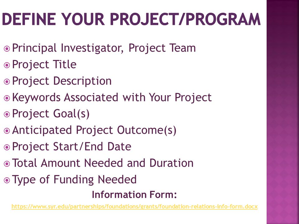  Principal Investigator, Project Team  Project Title  Project Description  Keywords Associated with Your Project  Project Goal(s)  Anticipated Project Outcome(s)  Project Start/End Date  Total Amount Needed and Duration  Type of Funding Needed Information Form: https://www.syr.edu/partnerships/foundations/grants/foundation-relations-info-form.docx