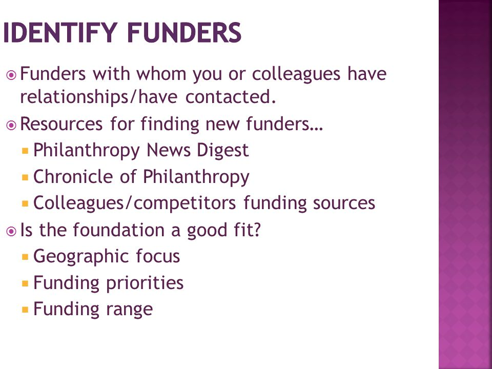  Funders with whom you or colleagues have relationships/have contacted.  Resources for finding new funders…  Philanthropy News Digest  Chronicle o
