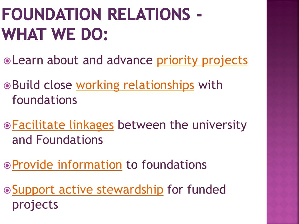  Learn about and advance priority projects  Build close working relationships with foundations  Facilitate linkages between the university and Foun