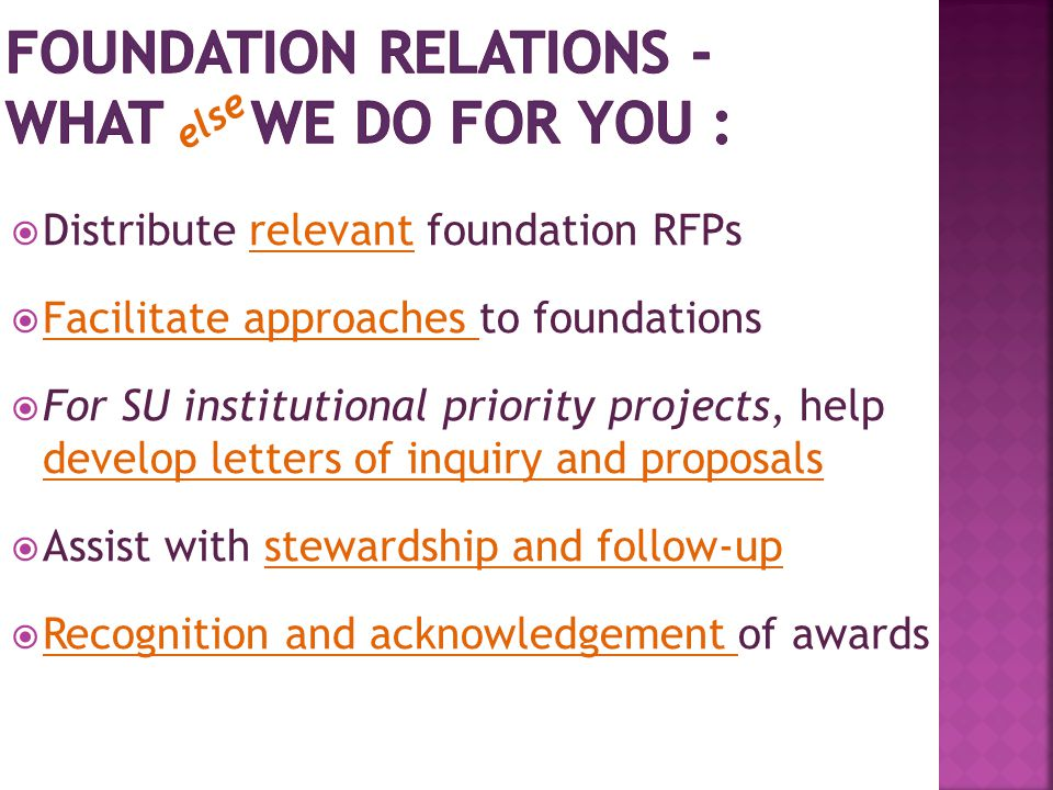  Distribute relevant foundation RFPs  Facilitate approaches to foundations  For SU institutional priority projects, help develop letters of inquiry and proposals  Assist with stewardship and follow-up  Recognition and acknowledgement of awards else