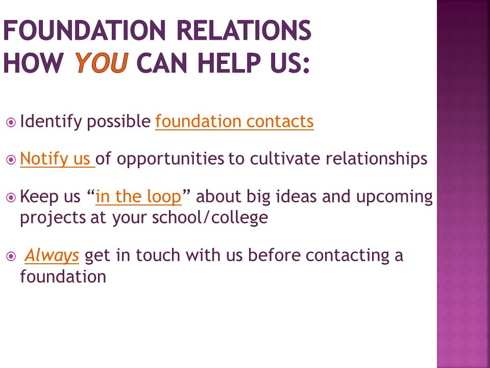  Identify possible foundation contacts  Notify us of opportunities to cultivate relationships  Keep us in the loop about big ideas and upcoming projects at your school/college  Always get in touch with us before contacting a foundation