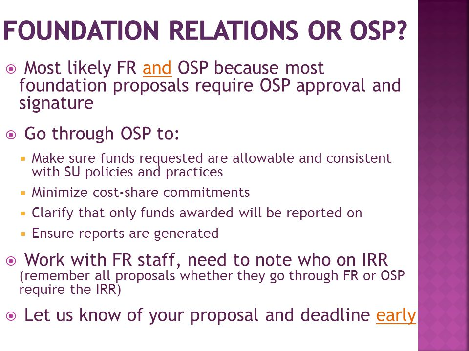  Most likely FR and OSP because most foundation proposals require OSP approval and signature  Go through OSP to:  Make sure funds requested are allowable and consistent with SU policies and practices  Minimize cost-share commitments  Clarify that only funds awarded will be reported on  Ensure reports are generated  Work with FR staff, need to note who on IRR (remember all proposals whether they go through FR or OSP require the IRR)  Let us know of your proposal and deadline early