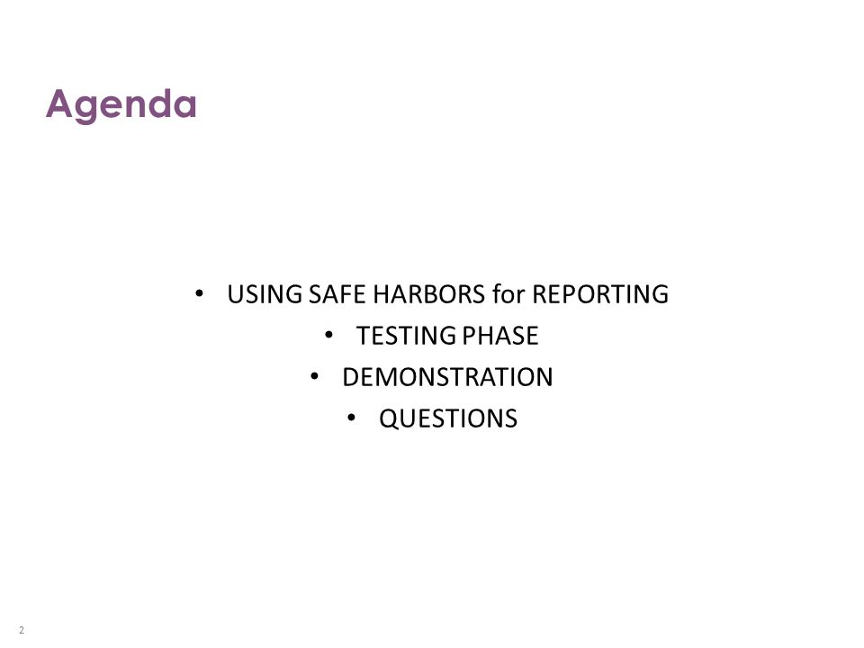 Agenda USING SAFE HARBORS for REPORTING TESTING PHASE DEMONSTRATION QUESTIONS 2