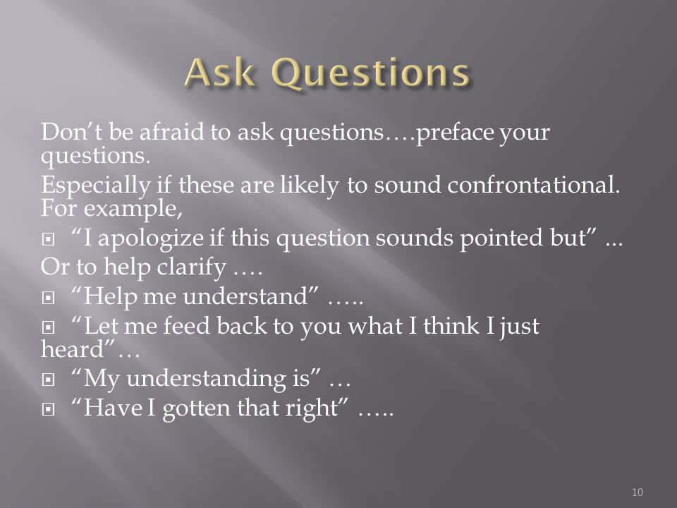 "Don't be afraid to ask questions….preface your questions. Especially if these are likely to sound confrontational. For example,  ""I apologize if this"