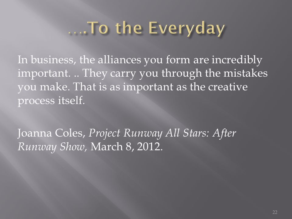 In business, the alliances you form are incredibly important... They carry you through the mistakes you make. That is as important as the creative pro