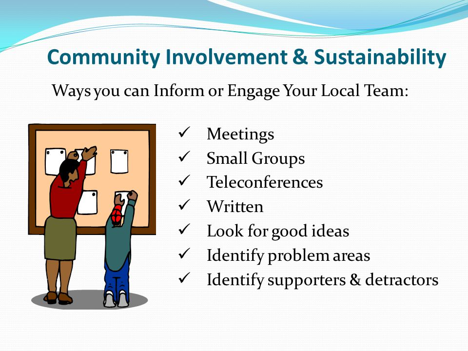 Ways you can Inform or Engage Your Local Team: Meetings Small Groups Teleconferences Written Look for good ideas Identify problem areas Identify supporters & detractors Community Involvement & Sustainability