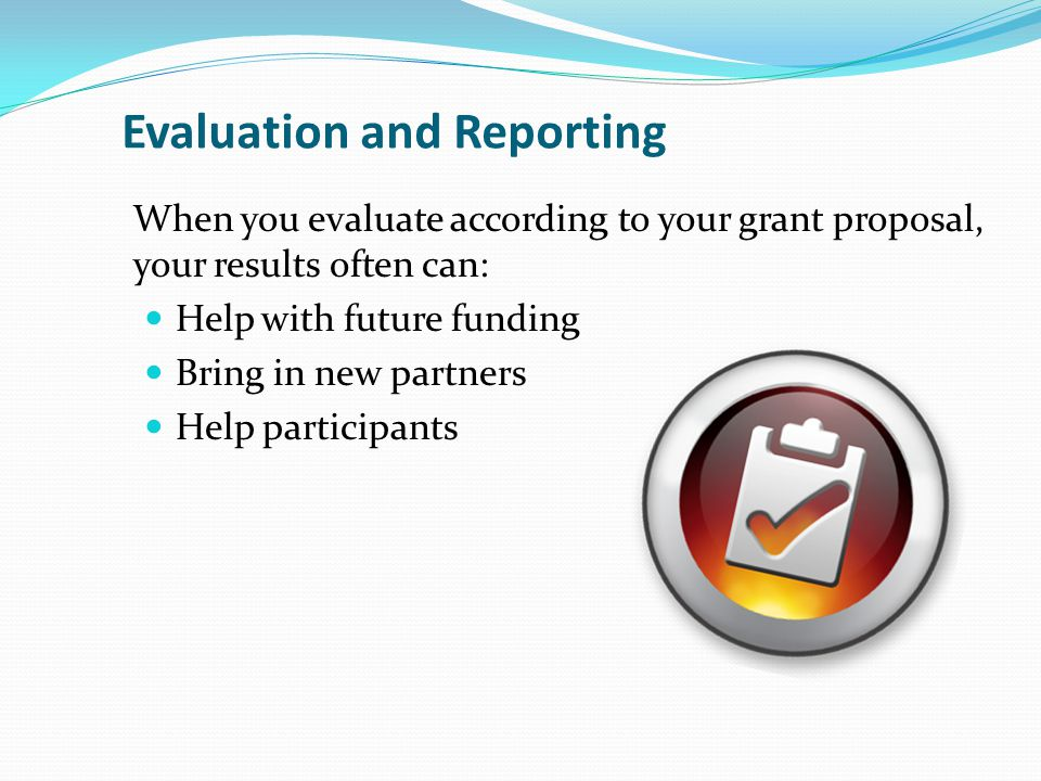 Evaluation and Reporting When you evaluate according to your grant proposal, your results often can: Help with future funding Bring in new partners Help participants