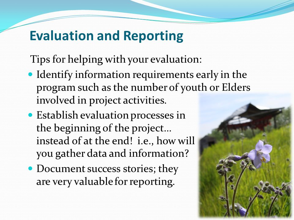 Evaluation and Reporting Tips for helping with your evaluation: Identify information requirements early in the program such as the number of youth or Elders involved in project activities.