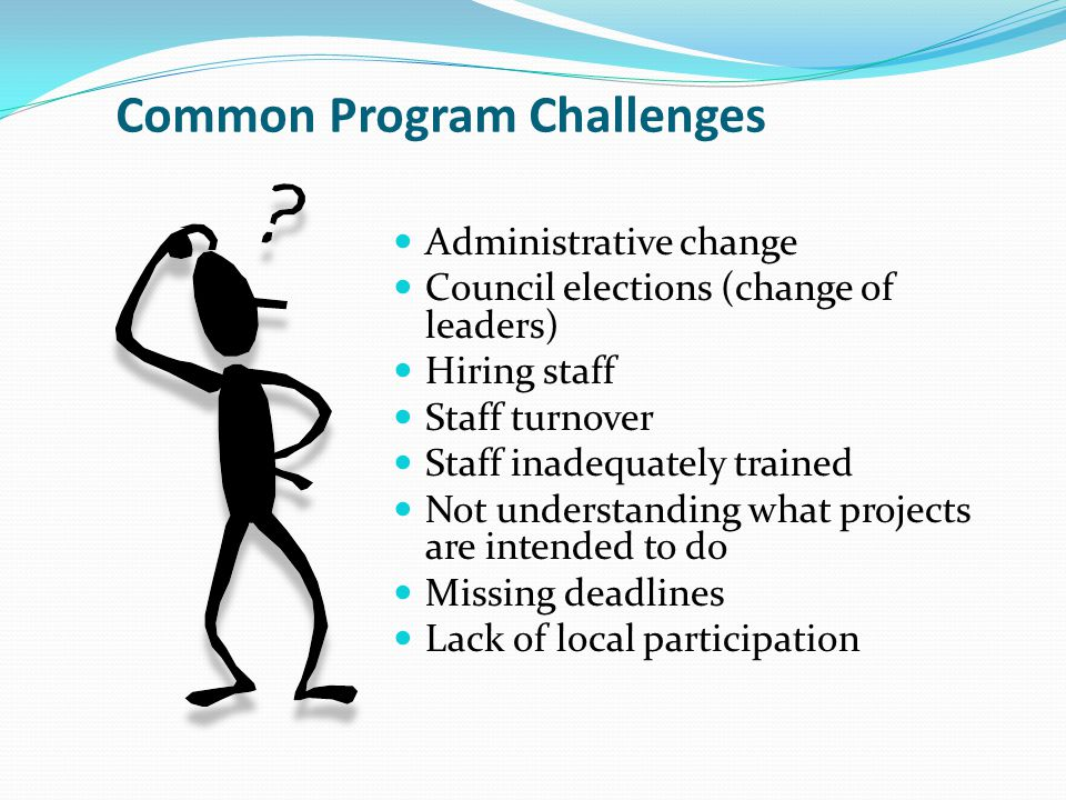 Common Program Challenges Administrative change Council elections (change of leaders) Hiring staff Staff turnover Staff inadequately trained Not understanding what projects are intended to do Missing deadlines Lack of local participation