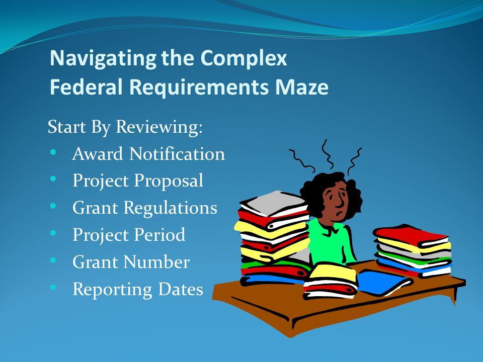 Start By Reviewing: Award Notification Project Proposal Grant Regulations Project Period Grant Number Reporting Dates Navigating the Complex Federal Requirements Maze