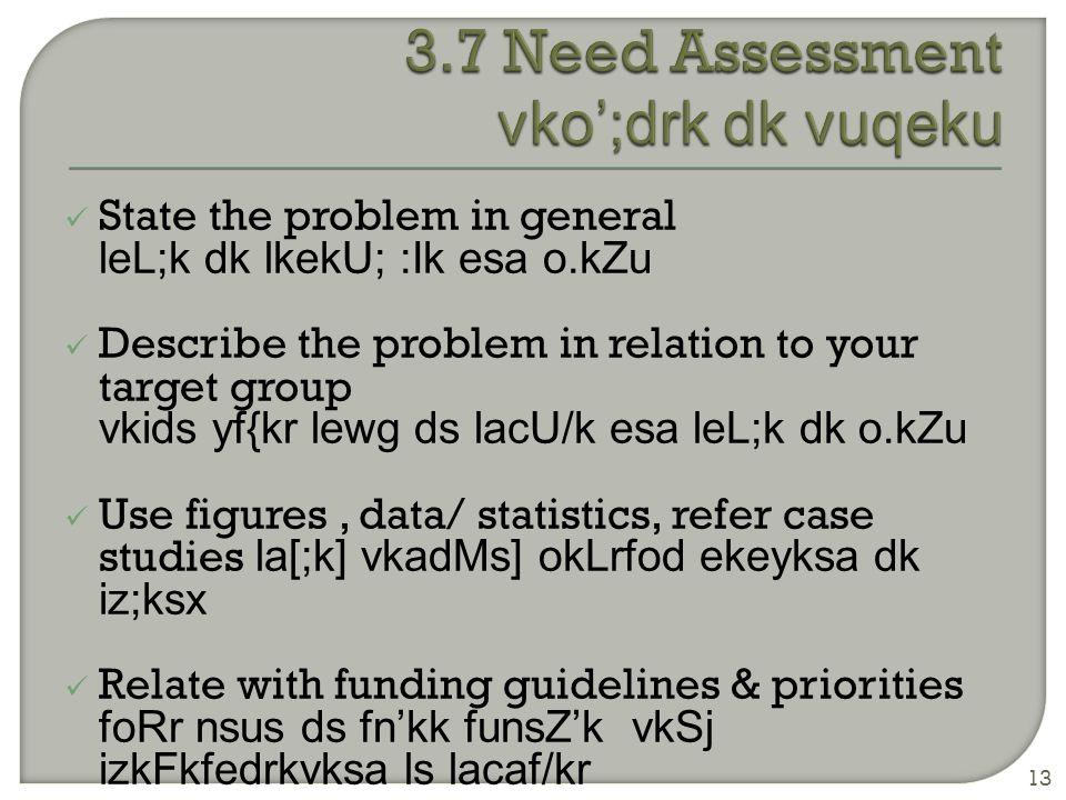 State the problem in general leL;k dk lkekU; :Ik esa o.kZu Describe the problem in relation to your target group vkids yf{kr lewg ds lacU/k esa leL;k dk o.kZu Use figures, data/ statistics, refer case studies la[;k] vkadMs] okLrfod ekeyksa dk iz;ksx Relate with funding guidelines & priorities foRr nsus ds fn'kk funsZ'k vkSj izkFkfedrkvksa ls lacaf/kr 13