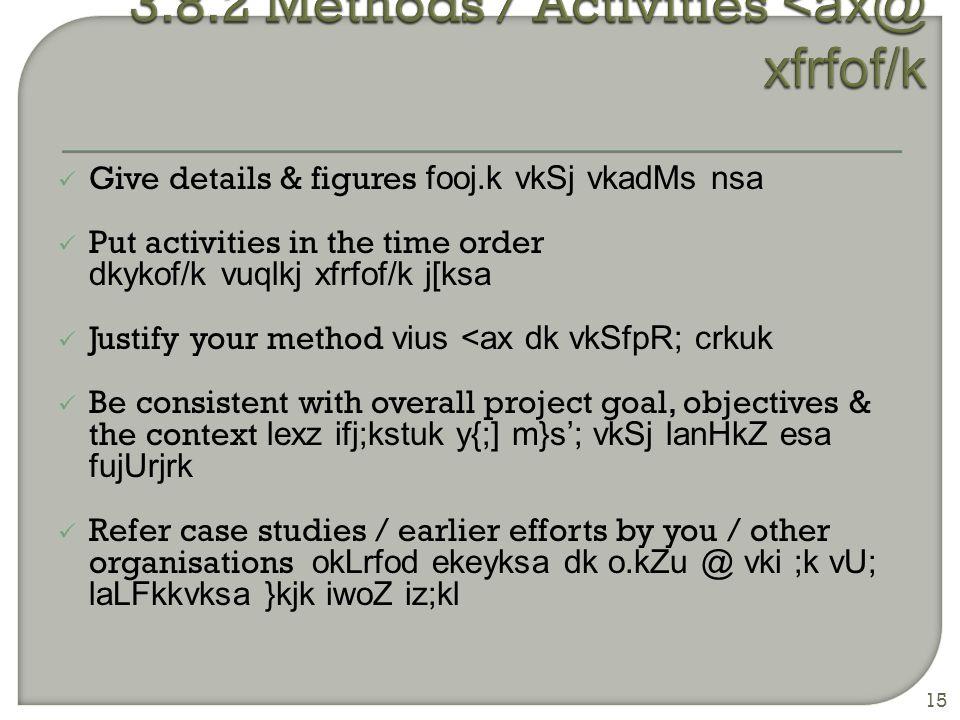 Give details & figures fooj.k vkSj vkadMs nsa Put activities in the time order dkykof/k vuqlkj xfrfof/k j[ksa Justify your method vius <ax dk vkSfpR; crkuk Be consistent with overall project goal, objectives & the context lexz ifj;kstuk y{;] m}s'; vkSj lanHkZ esa fujUrjrk Refer case studies / earlier efforts by you / other organisations okLrfod ekeyksa dk o.kZu @ vki ;k vU; laLFkkvksa }kjk iwoZ iz;kl 15