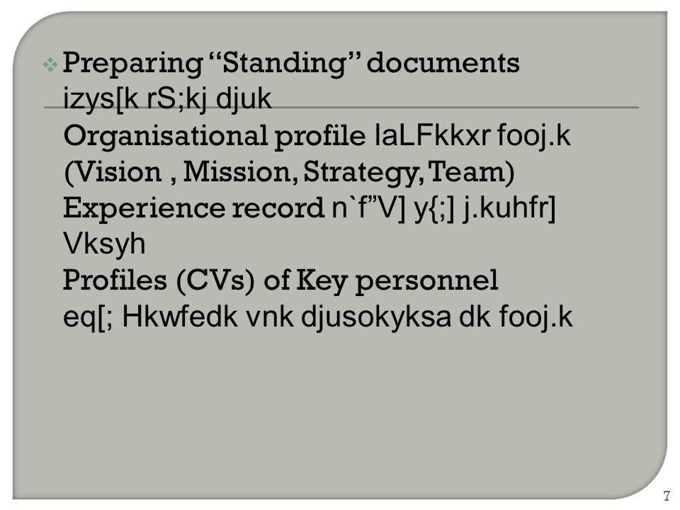  Preparing Standing documents izys[k rS;kj djuk Organisational profile laLFkkxr fooj.k (Vision, Mission, Strategy, Team) Experience record n`f V] y{;] j.kuhfr] Vksyh Profiles (CVs) of Key personnel eq[; Hkwfedk vnk djusokyksa dk fooj.k 7