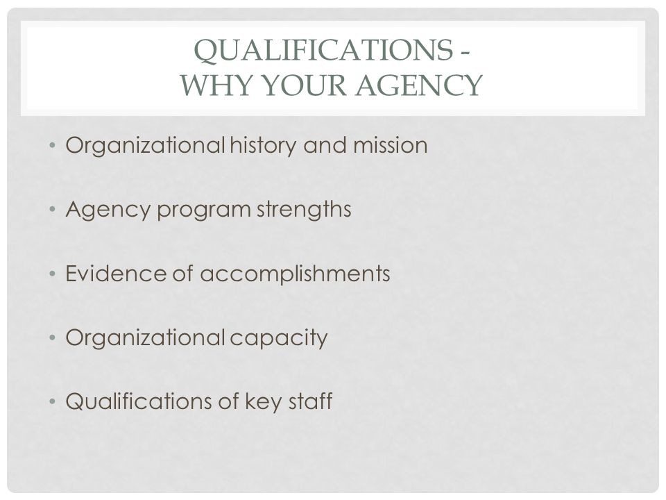 QUALIFICATIONS - WHY YOUR AGENCY Organizational history and mission Agency program strengths Evidence of accomplishments Organizational capacity Qualifications of key staff