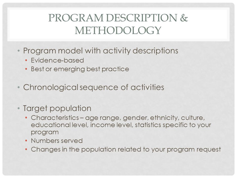 PROGRAM DESCRIPTION & METHODOLOGY Program model with activity descriptions Evidence-based Best or emerging best practice Chronological sequence of activities Target population Characteristics – age range, gender, ethnicity, culture, educational level, income level, statistics specific to your program Numbers served Changes in the population related to your program request