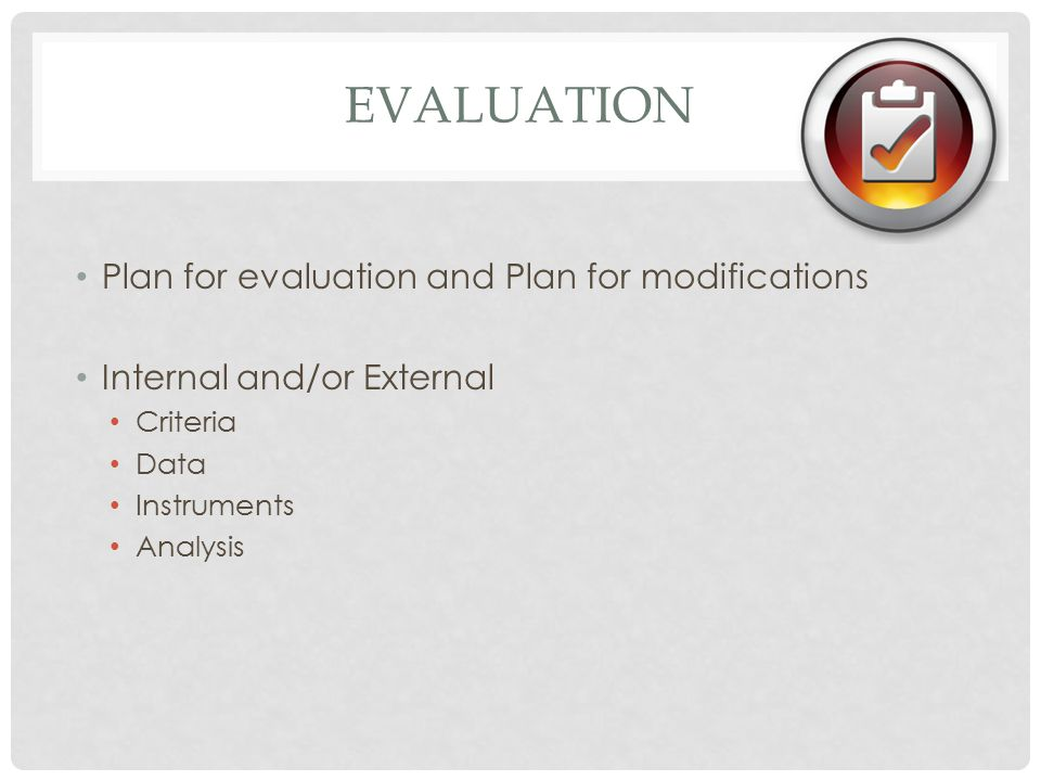 EVALUATION Plan for evaluation and Plan for modifications Internal and/or External Criteria Data Instruments Analysis