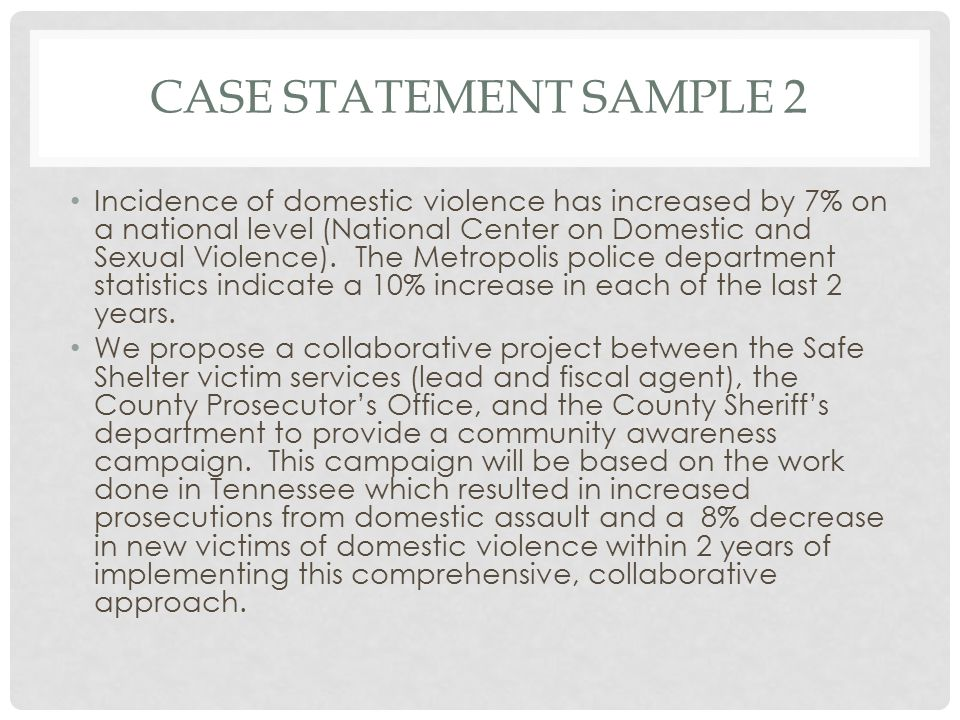 CASE STATEMENT SAMPLE 2 Incidence of domestic violence has increased by 7% on a national level (National Center on Domestic and Sexual Violence).