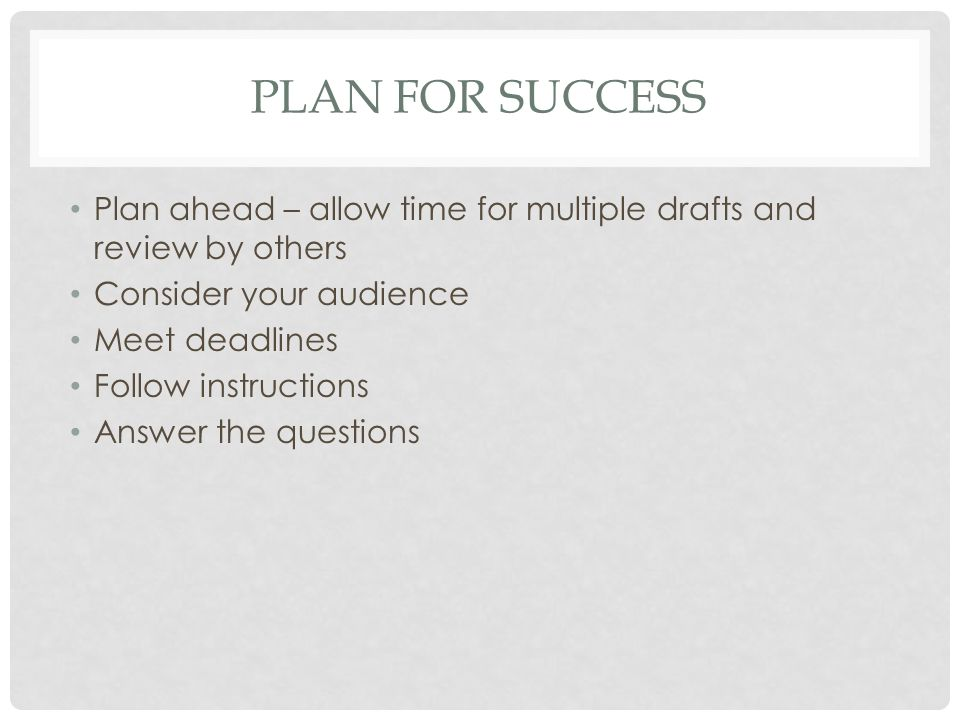 PLAN FOR SUCCESS Plan ahead – allow time for multiple drafts and review by others Consider your audience Meet deadlines Follow instructions Answer the questions