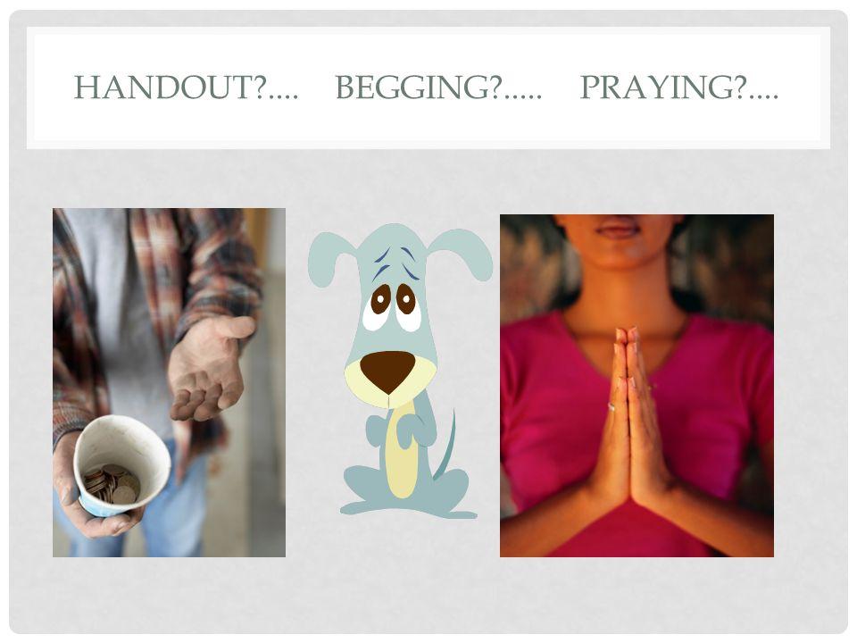 HANDOUT?.... BEGGING?..... PRAYING?....