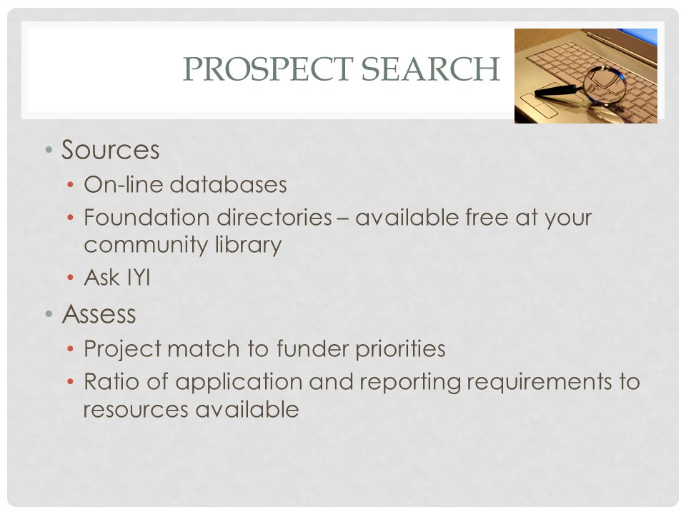 PROSPECT SEARCH Sources On-line databases Foundation directories – available free at your community library Ask IYI Assess Project match to funder priorities Ratio of application and reporting requirements to resources available