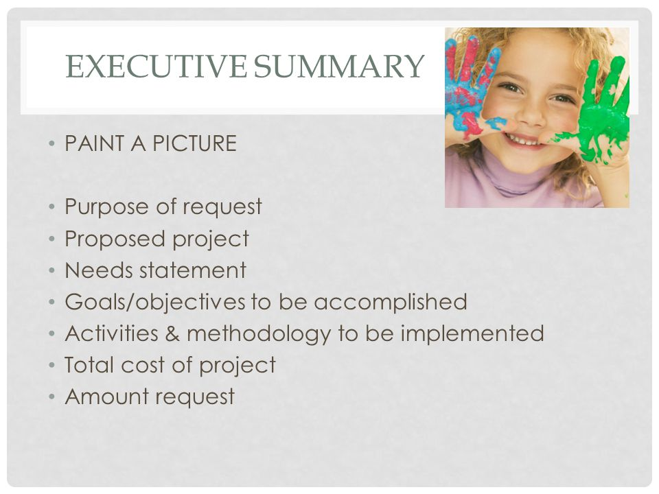 EXECUTIVE SUMMARY PAINT A PICTURE Purpose of request Proposed project Needs statement Goals/objectives to be accomplished Activities & methodology to be implemented Total cost of project Amount request