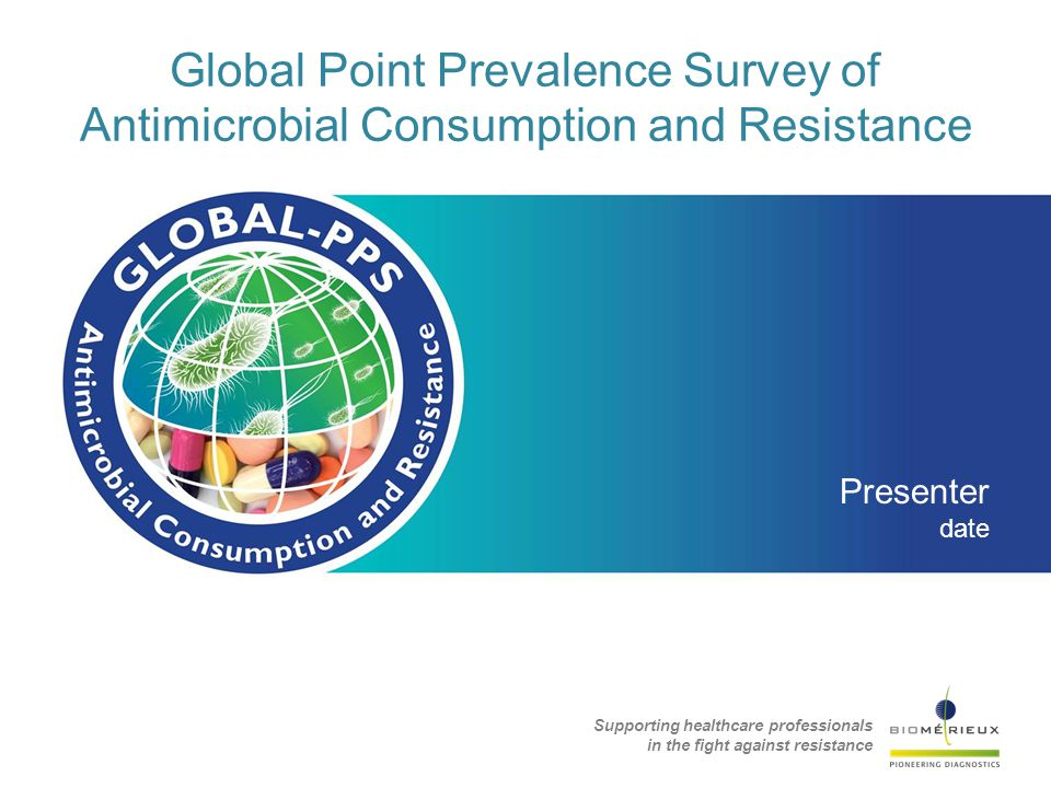 Global Point Prevalence Survey of Antimicrobial Consumption and Resistance Presenter date Supporting healthcare professionals in the fight against resistance