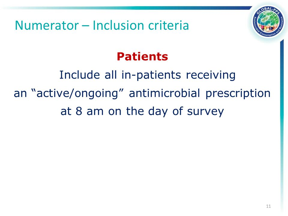Patients Include all in-patients receiving an active/ongoing antimicrobial prescription at 8 am on the day of survey Numerator – Inclusion criteria 11