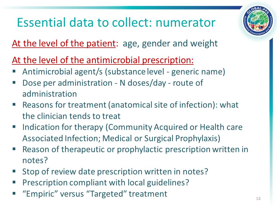 Essential data to collect: numerator At the level of the patient: age, gender and weight At the level of the antimicrobial prescription:  Antimicrobial agent/s (substance level - generic name)  Dose per administration - N doses/day - route of administration  Reasons for treatment (anatomical site of infection): what the clinician tends to treat  Indication for therapy (Community Acquired or Health care Associated Infection; Medical or Surgical Prophylaxis)  Reason of therapeutic or prophylactic prescription written in notes.