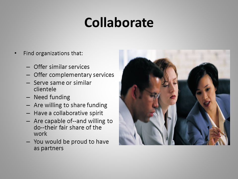 Collaborate Find organizations that: – Offer similar services – Offer complementary services – Serve same or similar clientele – Need funding – Are willing to share funding – Have a collaborative spirit – Are capable of--and willing to do--their fair share of the work – You would be proud to have as partners