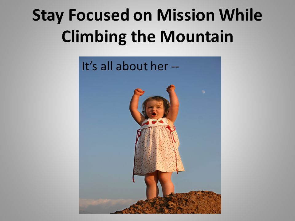 Stay Focused on Mission While Climbing the Mountain It's all about her --