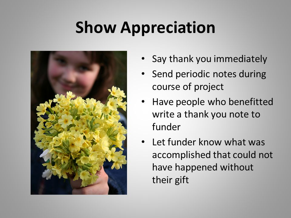 Show Appreciation Say thank you immediately Send periodic notes during course of project Have people who benefitted write a thank you note to funder Let funder know what was accomplished that could not have happened without their gift
