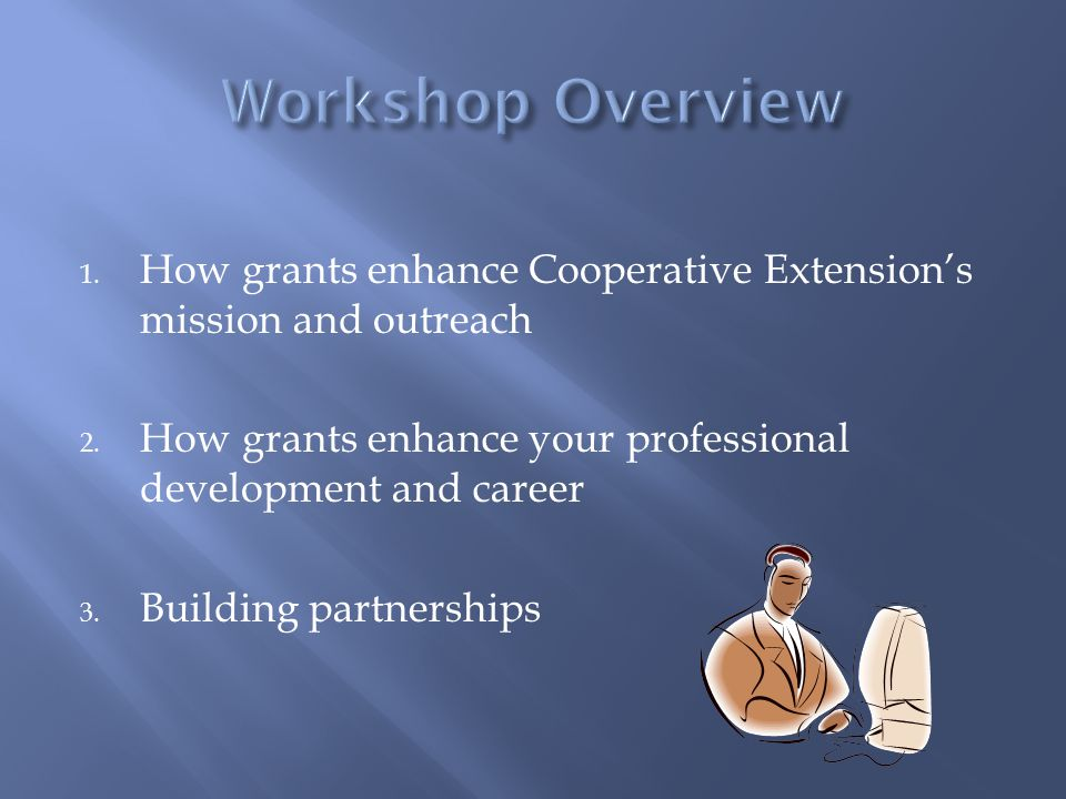 1. How grants enhance Cooperative Extension's mission and outreach 2. How grants enhance your professional development and career 3. Building partners