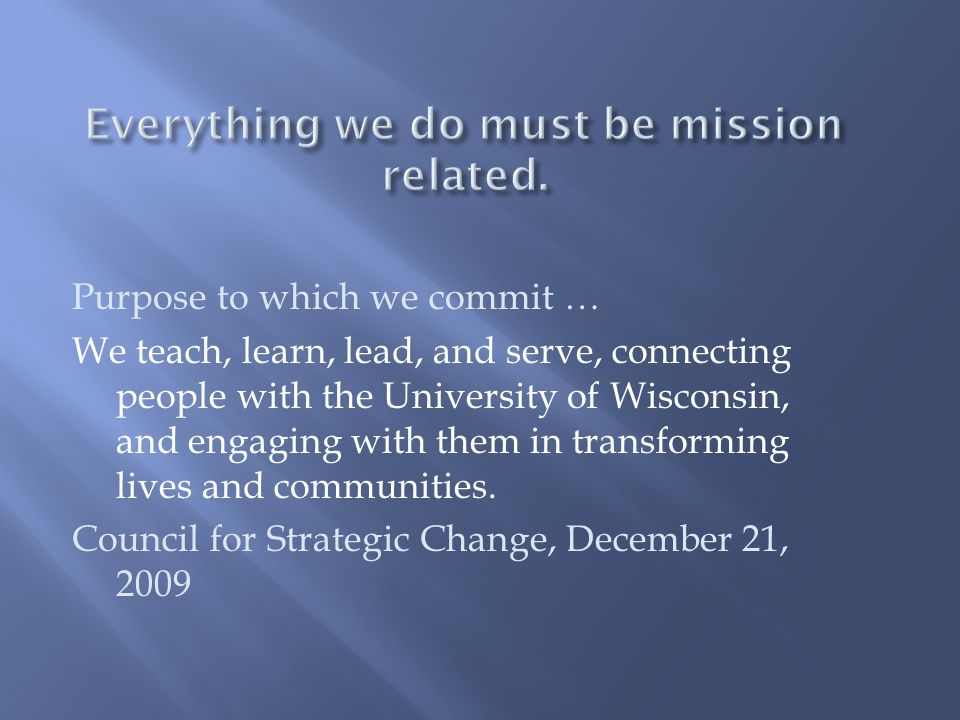 Purpose to which we commit … We teach, learn, lead, and serve, connecting people with the University of Wisconsin, and engaging with them in transform