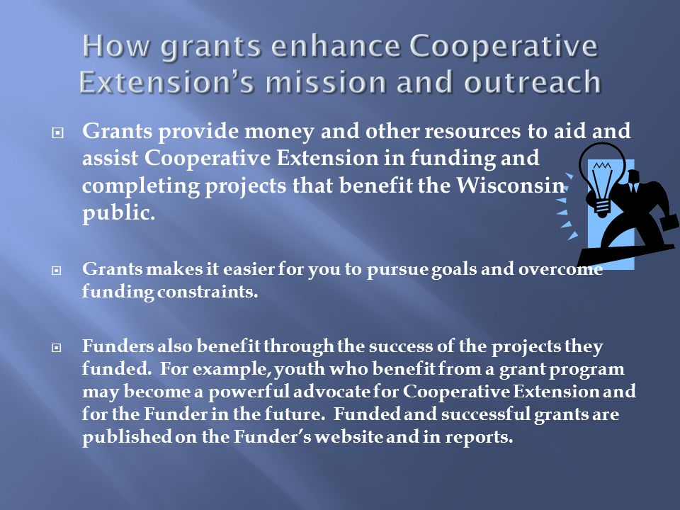 Grants provide money and other resources to aid and assist Cooperative Extension in funding and completing projects that benefit the Wisconsin publi