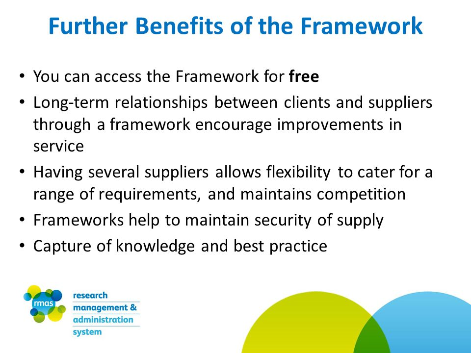 You can access the Framework for free Long-term relationships between clients and suppliers through a framework encourage improvements in service Having several suppliers allows flexibility to cater for a range of requirements, and maintains competition Frameworks help to maintain security of supply Capture of knowledge and best practice Further Benefits of the Framework