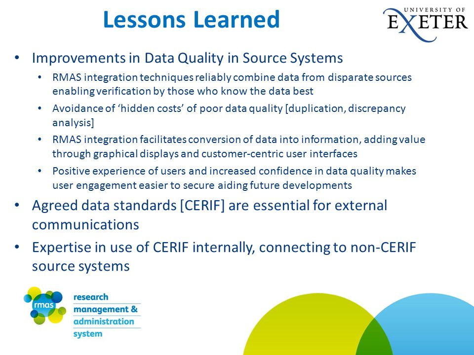 Improvements in Data Quality in Source Systems RMAS integration techniques reliably combine data from disparate sources enabling verification by those who know the data best Avoidance of 'hidden costs' of poor data quality [duplication, discrepancy analysis] RMAS integration facilitates conversion of data into information, adding value through graphical displays and customer-centric user interfaces Positive experience of users and increased confidence in data quality makes user engagement easier to secure aiding future developments Agreed data standards [CERIF] are essential for external communications Expertise in use of CERIF internally, connecting to non-CERIF source systems Lessons Learned