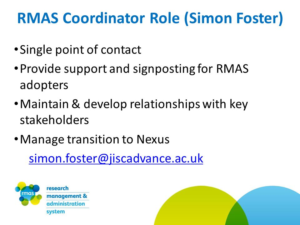 Single point of contact Provide support and signposting for RMAS adopters Maintain & develop relationships with key stakeholders Manage transition to Nexus simon.foster@jiscadvance.ac.uk RMAS Coordinator Role (Simon Foster)