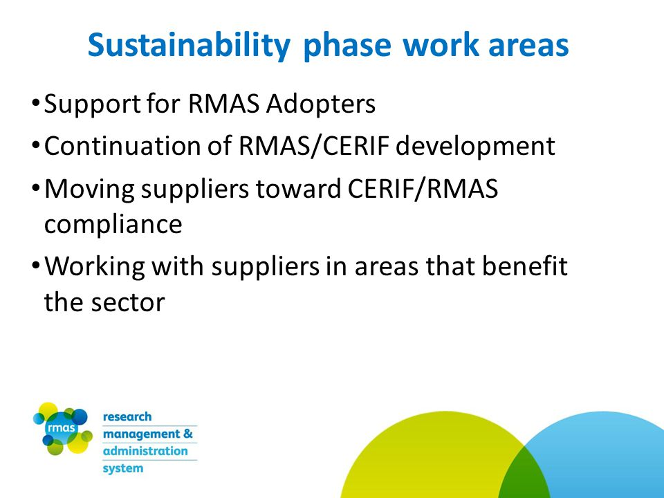 Support for RMAS Adopters Continuation of RMAS/CERIF development Moving suppliers toward CERIF/RMAS compliance Working with suppliers in areas that benefit the sector Sustainability phase work areas