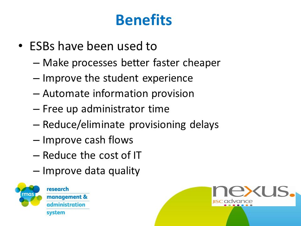 Benefits ESBs have been used to – Make processes better faster cheaper – Improve the student experience – Automate information provision – Free up administrator time – Reduce/eliminate provisioning delays – Improve cash flows – Reduce the cost of IT – Improve data quality
