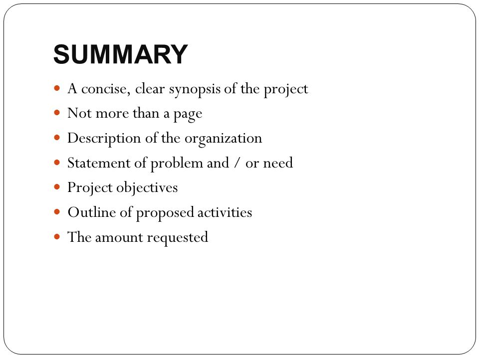 SUMMARY A concise, clear synopsis of the project Not more than a page Description of the organization Statement of problem and / or need Project objec