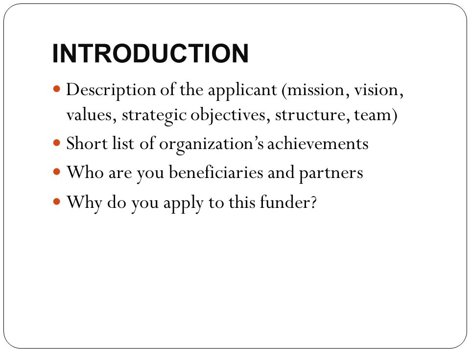 INTRODUCTION Description of the applicant (mission, vision, values, strategic objectives, structure, team) Short list of organization's achievements W