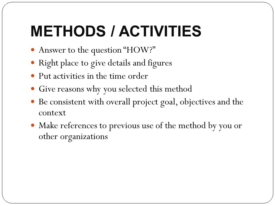 """METHODS / ACTIVITIES Answer to the question """"HOW?"""" Right place to give details and figures Put activities in the time order Give reasons why you selec"""