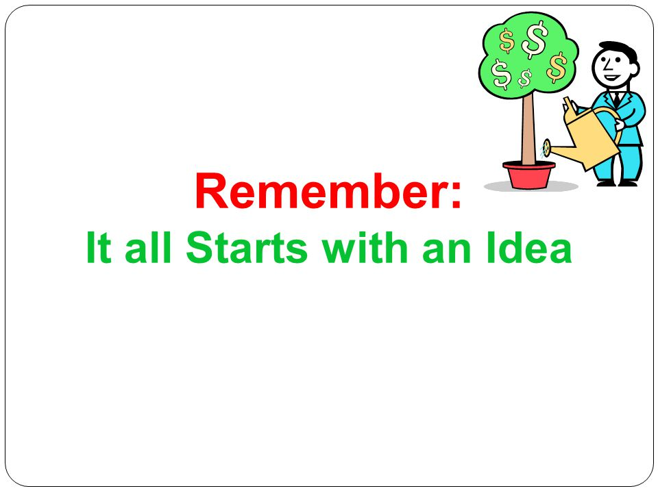 Remember: It all Starts with an Idea
